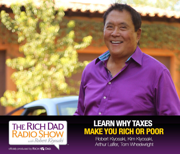 Learn Why Taxes Make You Rich or Poor by Robert and Kim Kiyosaki, Arthur Laffer & Tom Wheelwright