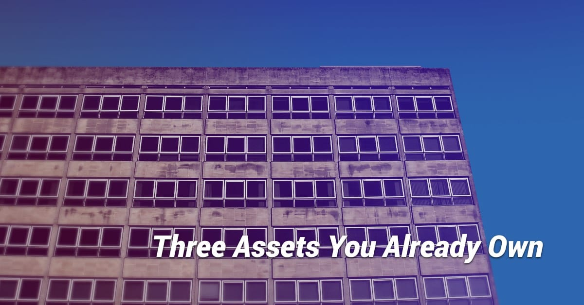 Three Assets You Already Own