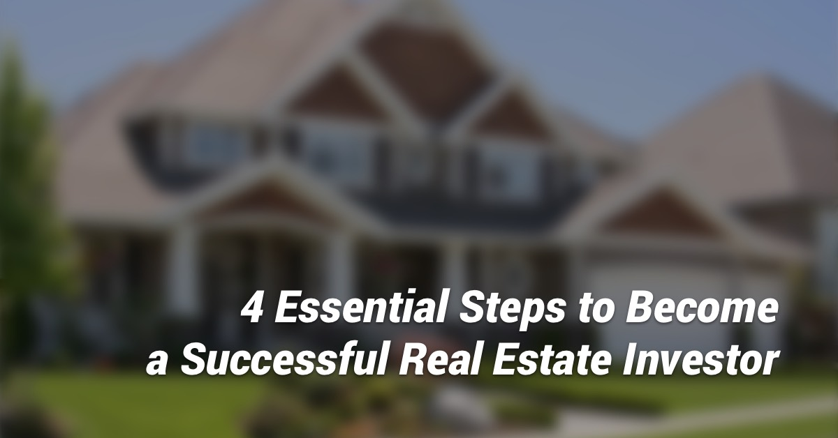The 4 Essential Steps to Becoming a Successful Real Estate Investor