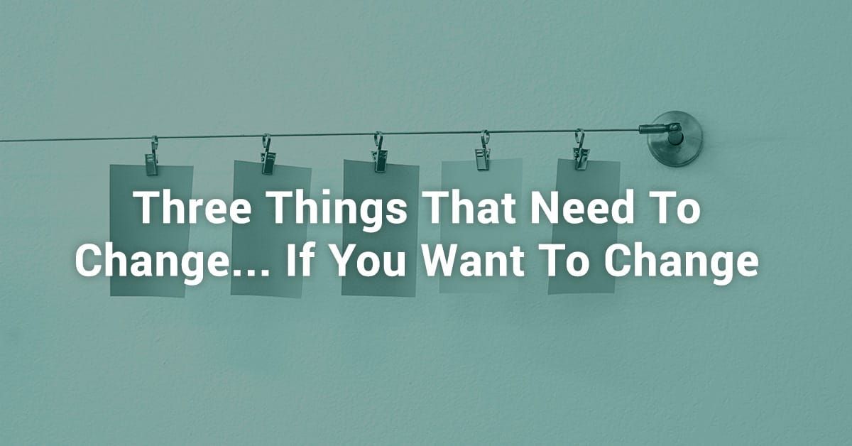 Three Things That Need to Change... If You Want to Change
