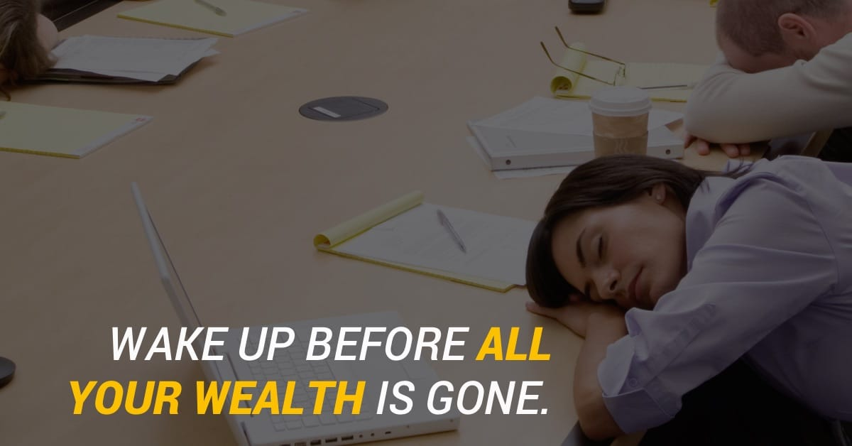 Wake up before all your wealth is gone.